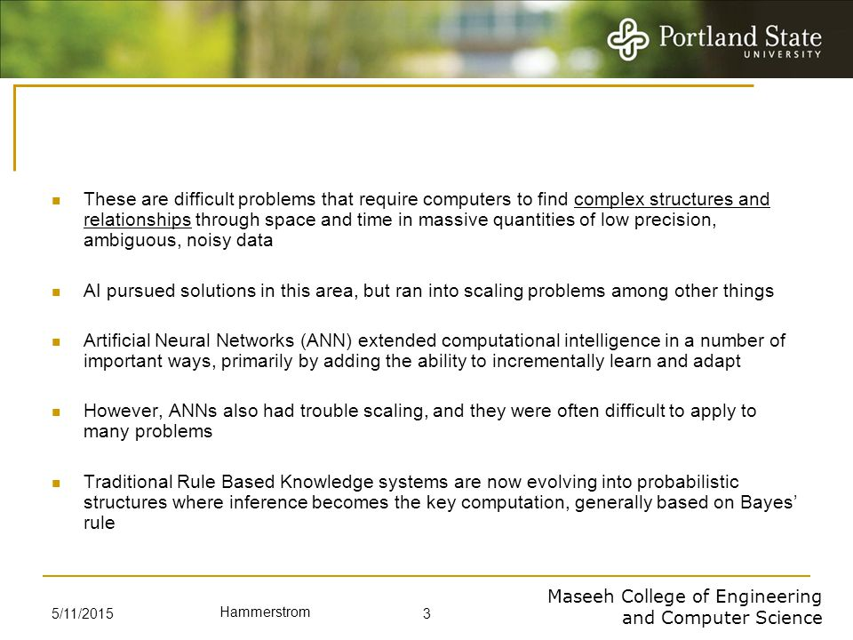 Maseeh College of Engineering and Computer Science Hammerstrom 5/11/2015 3 These are difficult problems that require computers to find complex structures and relationships through space and time in massive quantities of low precision, ambiguous, noisy data AI pursued solutions in this area, but ran into scaling problems among other things Artificial Neural Networks (ANN) extended computational intelligence in a number of important ways, primarily by adding the ability to incrementally learn and adapt However, ANNs also had trouble scaling, and they were often difficult to apply to many problems Traditional Rule Based Knowledge systems are now evolving into probabilistic structures where inference becomes the key computation, generally based on Bayes' rule