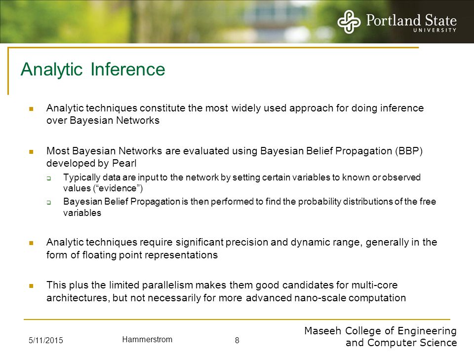 Maseeh College of Engineering and Computer Science Hammerstrom Analytic Inference Analytic techniques constitute the most widely used approach for doing inference over Bayesian Networks Most Bayesian Networks are evaluated using Bayesian Belief Propagation (BBP) developed by Pearl  Typically data are input to the network by setting certain variables to known or observed values ( evidence )  Bayesian Belief Propagation is then performed to find the probability distributions of the free variables Analytic techniques require significant precision and dynamic range, generally in the form of floating point representations This plus the limited parallelism makes them good candidates for multi-core architectures, but not necessarily for more advanced nano-scale computation 5/11/2015 8