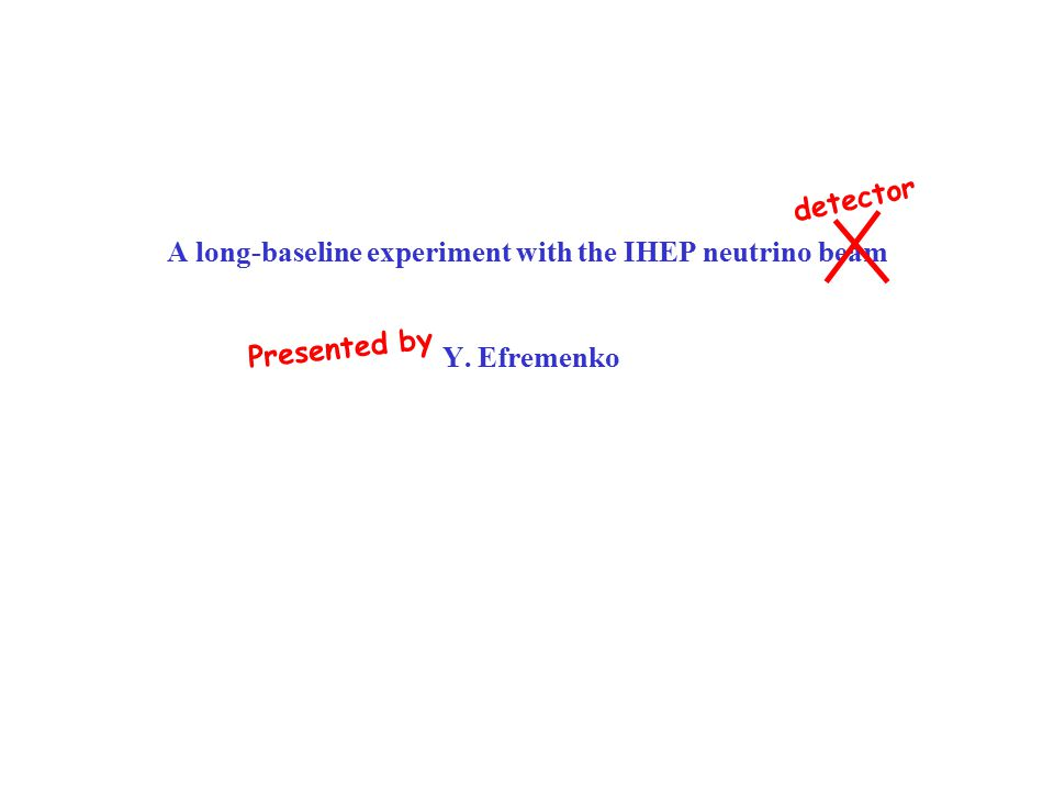 A long-baseline experiment with the IHEP neutrino beam Y. Efremenko detector Presented by