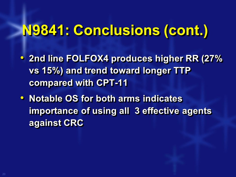 20 N9841: Conclusions (cont.) 2nd line FOLFOX4 produces higher RR (27% vs 15%) and trend toward longer TTP compared with CPT-11 2nd line FOLFOX4 produces higher RR (27% vs 15%) and trend toward longer TTP compared with CPT-11 Notable OS for both arms indicates importance of using all 3 effective agents against CRC Notable OS for both arms indicates importance of using all 3 effective agents against CRC 2nd line FOLFOX4 produces higher RR (27% vs 15%) and trend toward longer TTP compared with CPT-11 2nd line FOLFOX4 produces higher RR (27% vs 15%) and trend toward longer TTP compared with CPT-11 Notable OS for both arms indicates importance of using all 3 effective agents against CRC Notable OS for both arms indicates importance of using all 3 effective agents against CRC