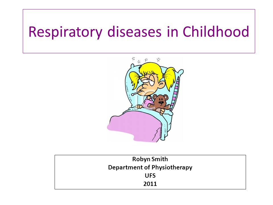 Respiratory diseases in Childhood Robyn Smith Department of Physiotherapy UFS 2011