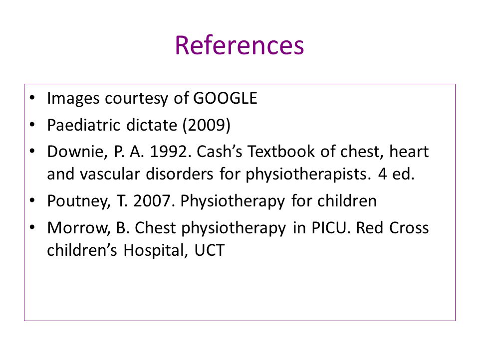 References Images courtesy of GOOGLE Paediatric dictate (2009) Downie, P.