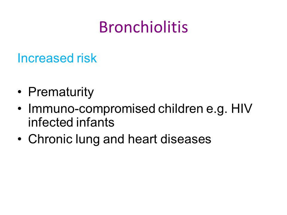 Bronchiolitis Increased risk Prematurity Immuno-compromised children e.g. HIV infected infants Chronic lung and heart diseases