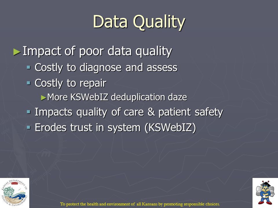 Data Quality ► Impact of poor data quality  Costly to diagnose and assess  Costly to repair ► More KSWebIZ deduplication daze  Impacts quality of care & patient safety  Erodes trust in system (KSWebIZ)