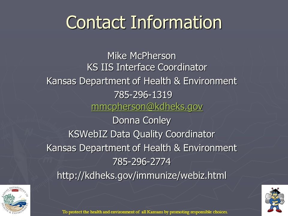 Contact Information Mike McPherson KS IIS Interface Coordinator Kansas Department of Health & Environment 785-296-1319 mmcpherson@kdheks.gov 785-296-1319 mmcpherson@kdheks.gov mmcpherson@kdheks.gov Donna Conley KSWebIZ Data Quality Coordinator Kansas Department of Health & Environment 785-296-2774http://kdheks.gov/immunize/webiz.html To protect the health and environment of all Kansans by promoting responsible choices.