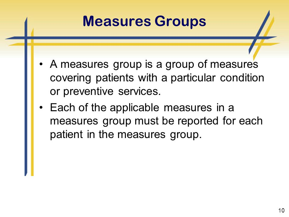 10 Measures Groups A measures group is a group of measures covering patients with a particular condition or preventive services.