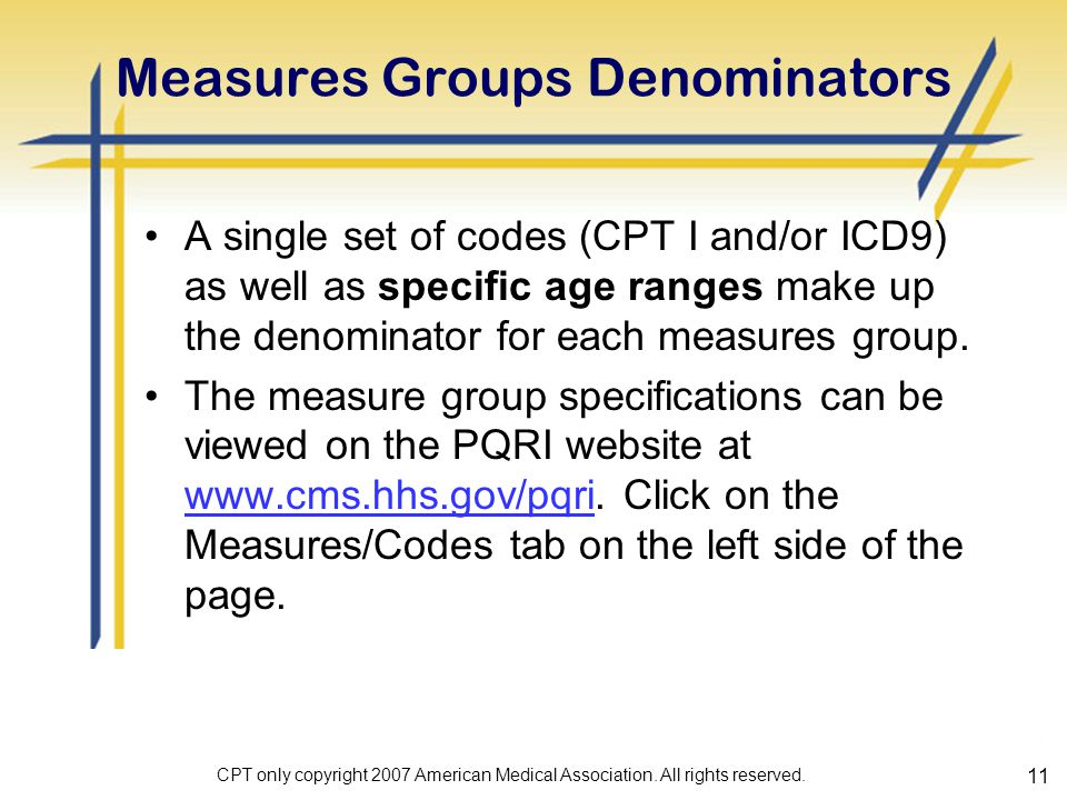 11 Measures Groups Denominators A single set of codes (CPT I and/or ICD9) as well as specific age ranges make up the denominator for each measures group.