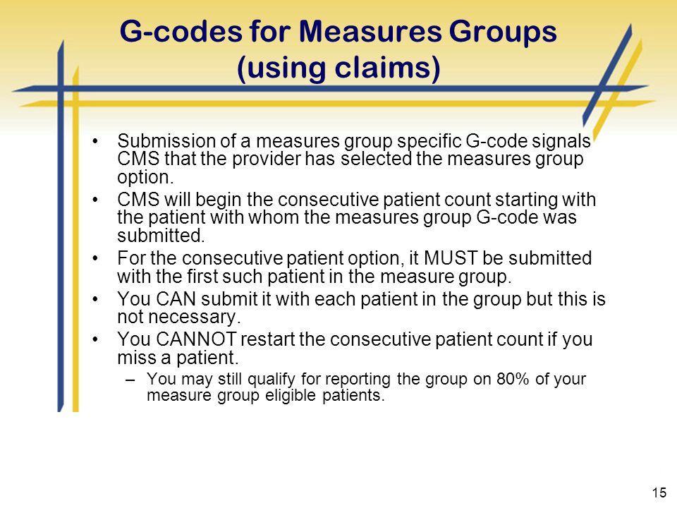 15 G-codes for Measures Groups (using claims) Submission of a measures group specific G-code signals CMS that the provider has selected the measures group option.