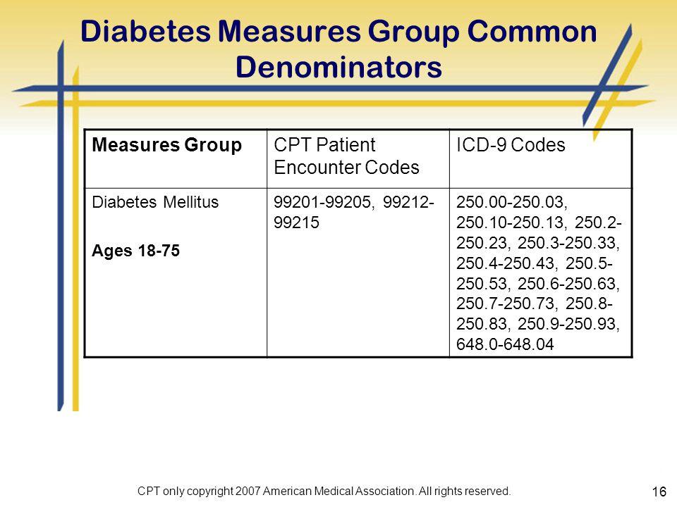 16 Diabetes Measures Group Common Denominators Measures GroupCPT Patient Encounter Codes ICD-9 Codes Diabetes Mellitus Ages 18-75 99201-99205, 99212- 99215 250.00-250.03, 250.10-250.13, 250.2- 250.23, 250.3-250.33, 250.4-250.43, 250.5- 250.53, 250.6-250.63, 250.7-250.73, 250.8- 250.83, 250.9-250.93, 648.0-648.04 CPT only copyright 2007 American Medical Association.