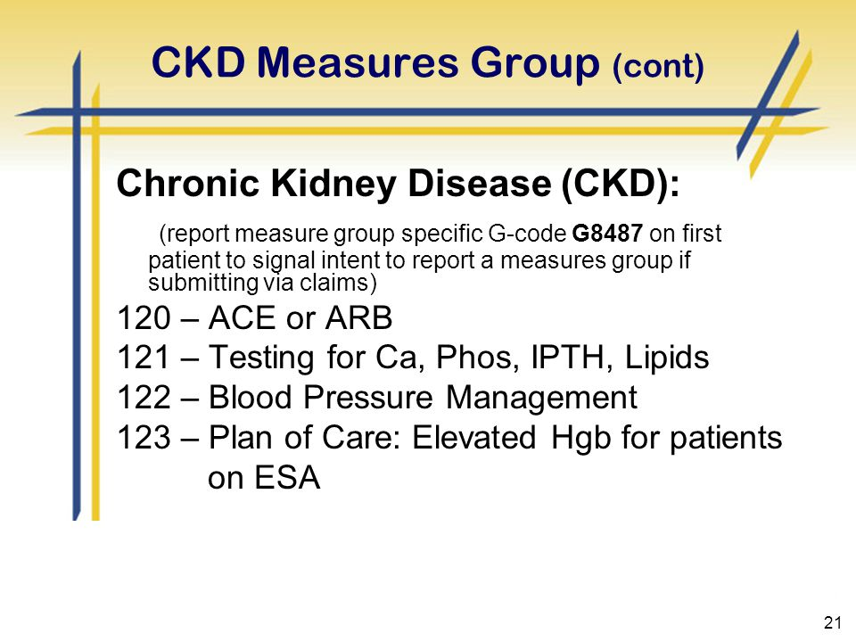 21 CKD Measures Group (cont) Chronic Kidney Disease (CKD): (report measure group specific G-code G8487 on first patient to signal intent to report a measures group if submitting via claims) 120 – ACE or ARB 121 – Testing for Ca, Phos, IPTH, Lipids 122 – Blood Pressure Management 123 – Plan of Care: Elevated Hgb for patients on ESA
