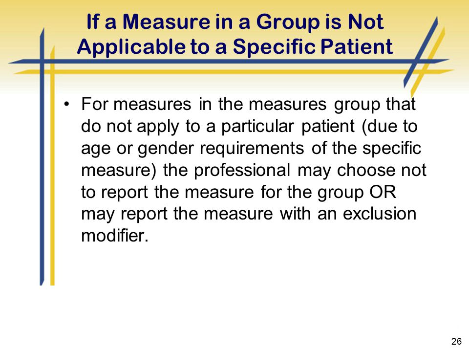 26 If a Measure in a Group is Not Applicable to a Specific Patient For measures in the measures group that do not apply to a particular patient (due to age or gender requirements of the specific measure) the professional may choose not to report the measure for the group OR may report the measure with an exclusion modifier.