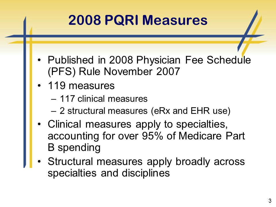 3 2008 PQRI Measures Published in 2008 Physician Fee Schedule (PFS) Rule November 2007 119 measures –117 clinical measures –2 structural measures (eRx and EHR use) Clinical measures apply to specialties, accounting for over 95% of Medicare Part B spending Structural measures apply broadly across specialties and disciplines
