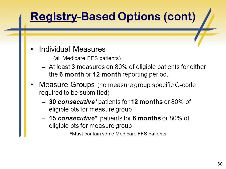 30 Registry-Based Options (cont) Individual Measures (all Medicare FFS patients) –At least 3 measures on 80% of eligible patients for either the 6 month or 12 month reporting period.