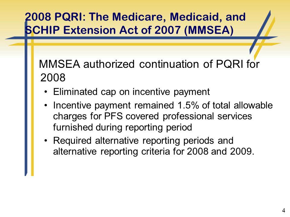 4 2008 PQRI: The Medicare, Medicaid, and SCHIP Extension Act of 2007 (MMSEA) MMSEA authorized continuation of PQRI for 2008 Eliminated cap on incentive payment Incentive payment remained 1.5% of total allowable charges for PFS covered professional services furnished during reporting period Required alternative reporting periods and alternative reporting criteria for 2008 and 2009.