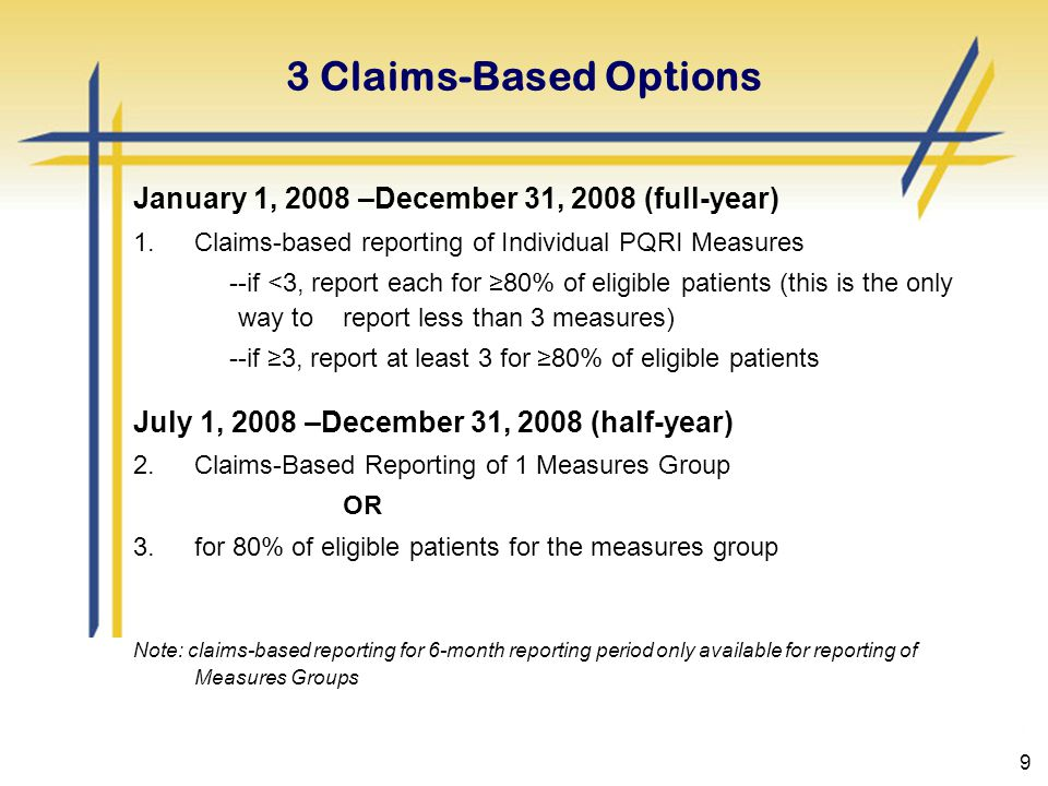 9 3 Claims-Based Options January 1, 2008 –December 31, 2008 (full-year) 1.Claims-based reporting of Individual PQRI Measures --if <3, report each for ≥80% of eligible patients (this is the only way to report less than 3 measures) --if ≥3, report at least 3 for ≥80% of eligible patients July 1, 2008 –December 31, 2008 (half-year) 2.Claims-Based Reporting of 1 Measures Group OR 3.