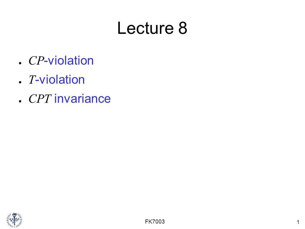 1 FK7003 Lecture 8 ● CP -violation ● T -violation ● CPT invariance