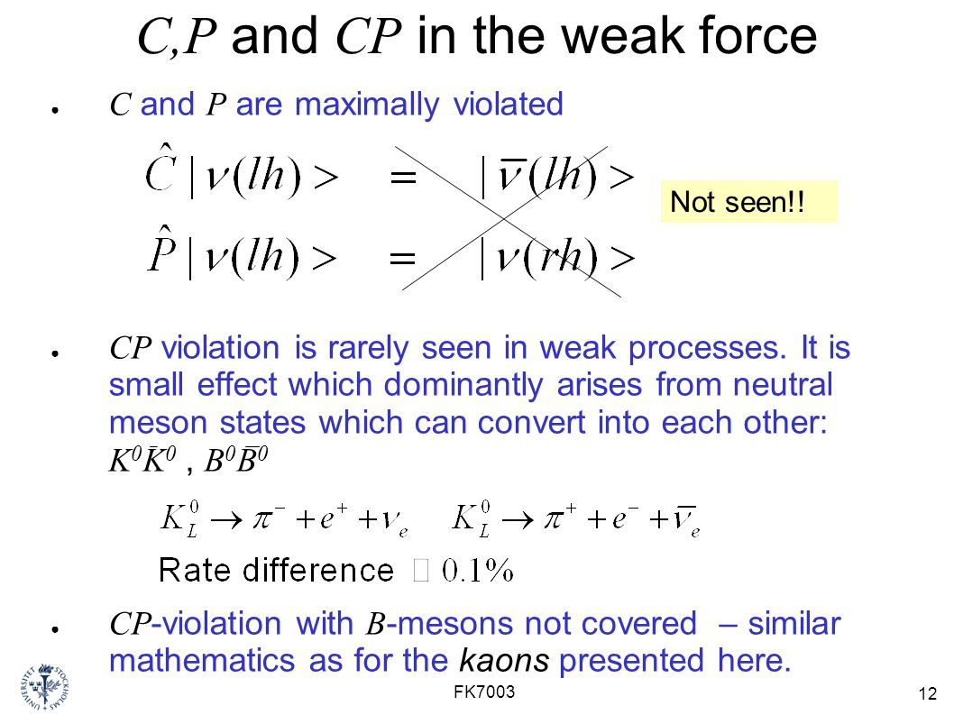 12 FK7003 C,P and CP in the weak force ● C and P are maximally violated ● CP violation is rarely seen in weak processes.