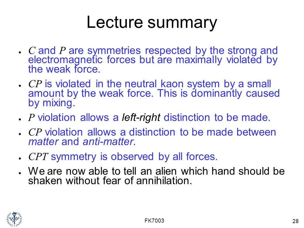 28 FK7003 Lecture summary ● C and P are symmetries respected by the strong and electromagnetic forces but are maximally violated by the weak force.