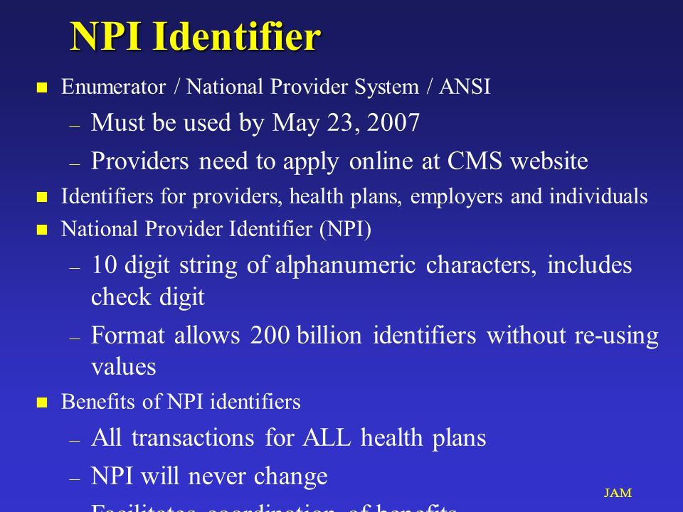 JAM NPI Identifier n Enumerator / National Provider System / ANSI – Must be used by May 23, 2007 – Providers need to apply online at CMS website n Identifiers for providers, health plans, employers and individuals n National Provider Identifier (NPI) – 10 digit string of alphanumeric characters, includes check digit – Format allows 200 billion identifiers without re-using values n Benefits of NPI identifiers – All transactions for ALL health plans – NPI will never change – Facilitates coordination of benefits – Facilitates tracking claims and payments – Facilitates identifying and prosecuting fraud n Start sharing NPIs NOW with consultants & Specialists!!