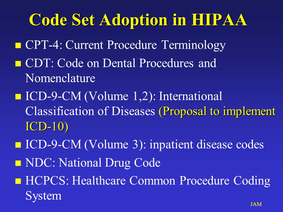 JAM Code Set Adoption in HIPAA n CPT-4: Current Procedure Terminology n CDT: Code on Dental Procedures and Nomenclature (Proposal to implement ICD-10) n ICD-9-CM (Volume 1,2): International Classification of Diseases (Proposal to implement ICD-10) n ICD-9-CM (Volume 3): inpatient disease codes n NDC: National Drug Code n HCPCS: Healthcare Common Procedure Coding System