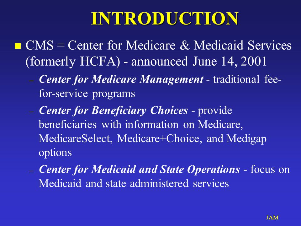 JAMINTRODUCTION n CMS = Center for Medicare & Medicaid Services (formerly HCFA) - announced June 14, 2001 – Center for Medicare Management - tradition