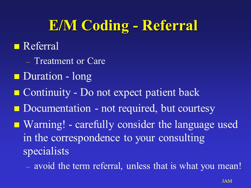 JAM E/M Coding - Referral E/M Coding - Referral n Referral – Treatment or Care n Duration - long n Continuity - Do not expect patient back n Documenta