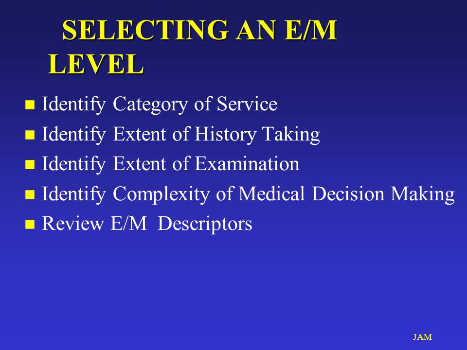 JAM SELECTING AN E/M LEVEL SELECTING AN E/M LEVEL n Identify Category of Service n Identify Extent of History Taking n Identify Extent of Examination