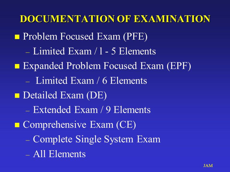 JAM DOCUMENTATION OF EXAMINATION DOCUMENTATION OF EXAMINATION n Problem Focused Exam (PFE) – Limited Exam / l - 5 Elements n Expanded Problem Focused Exam (EPF) – Limited Exam / 6 Elements n Detailed Exam (DE) – Extended Exam / 9 Elements n Comprehensive Exam (CE) – Complete Single System Exam – All Elements