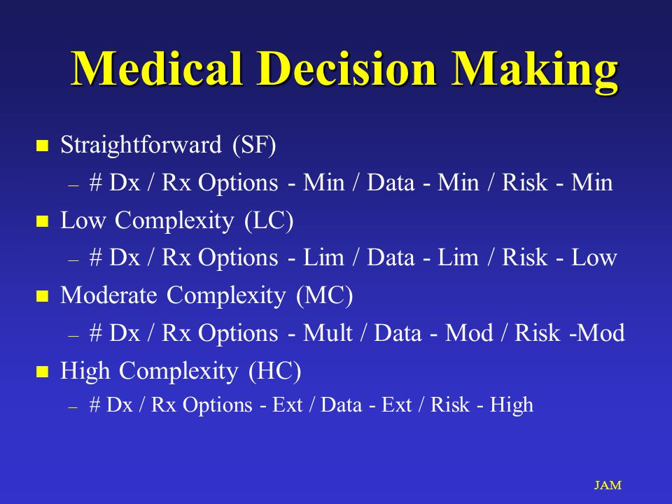 JAM Medical Decision Making Medical Decision Making n Straightforward (SF) – # Dx / Rx Options - Min / Data - Min / Risk - Min n Low Complexity (LC) – # Dx / Rx Options - Lim / Data - Lim / Risk - Low n Moderate Complexity (MC) – # Dx / Rx Options - Mult / Data - Mod / Risk -Mod n High Complexity (HC) – # Dx / Rx Options - Ext / Data - Ext / Risk - High