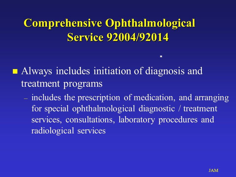JAM Comprehensive Ophthalmological Service 92004/92014 n Always includes initiation of diagnosis and treatment programs – includes the prescription of medication, and arranging for special ophthalmological diagnostic / treatment services, consultations, laboratory procedures and radiological services