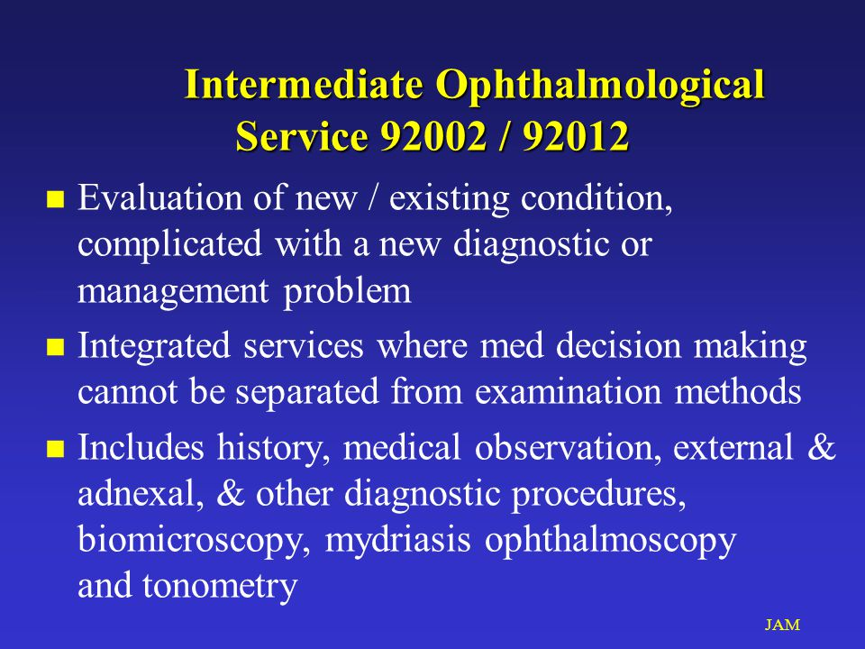 JAM Intermediate Ophthalmological Service 92002 / 92012 Intermediate Ophthalmological Service 92002 / 92012 n Evaluation of new / existing condition, complicated with a new diagnostic or management problem n Integrated services where med decision making cannot be separated from examination methods n Includes history, medical observation, external & adnexal, & other diagnostic procedures, biomicroscopy, mydriasis ophthalmoscopy and tonometry