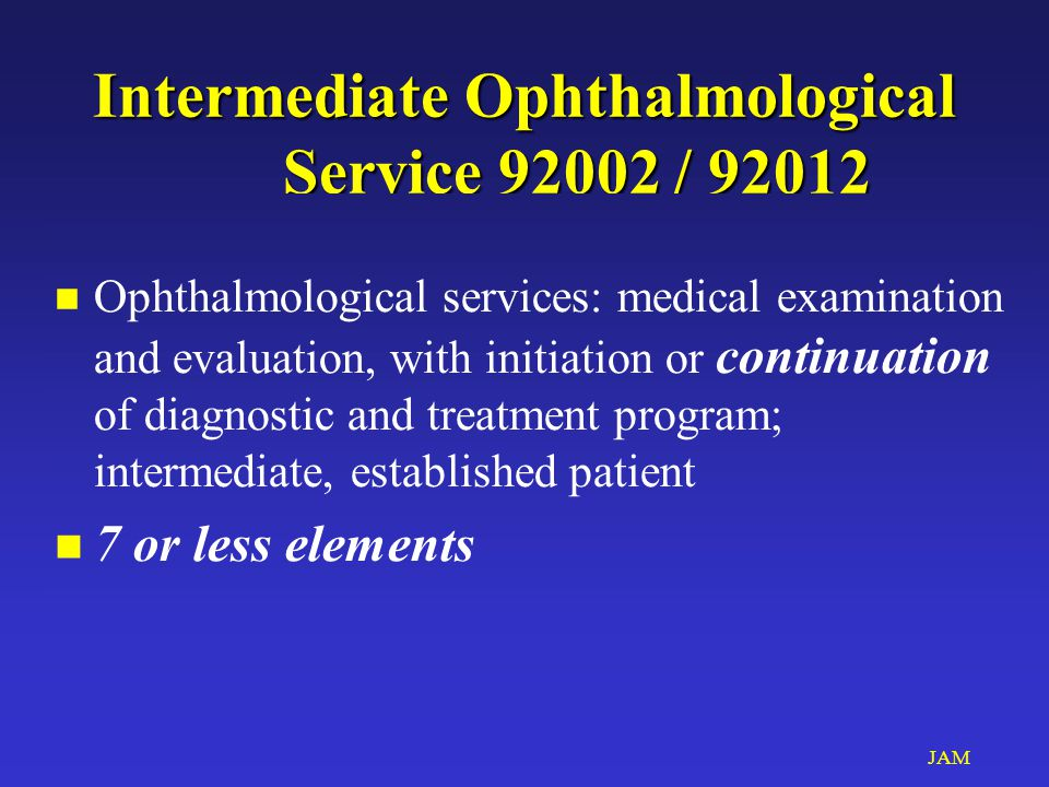 JAM Intermediate Ophthalmological Service 92002 / 92012 n Ophthalmological services: medical examination and evaluation, with initiation or continuati