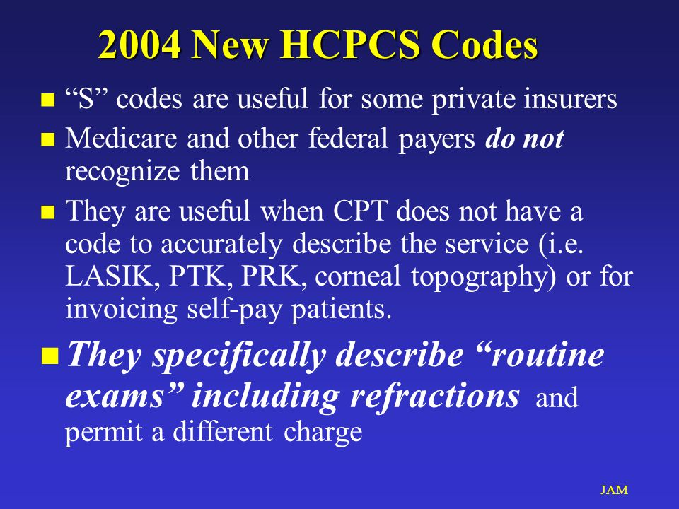 JAM 2004 New HCPCS Codes n S codes are useful for some private insurers n Medicare and other federal payers do not recognize them n They are useful when CPT does not have a code to accurately describe the service (i.e.