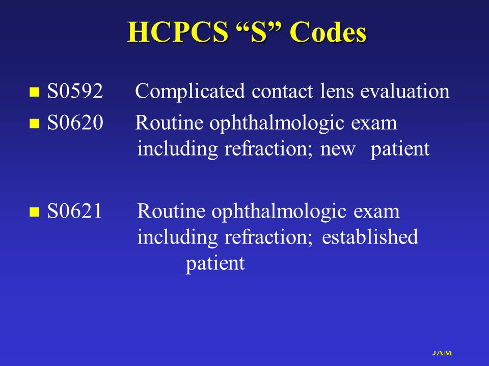 "JAM HCPCS ""S"" Codes HCPCS ""S"" Codes n S0592 Complicated contact lens evaluation n S0620 Routine ophthalmologic exam including refraction; new patient"