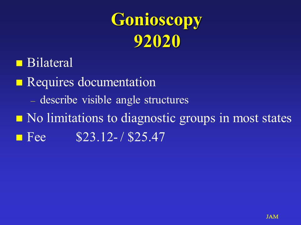 JAM Gonioscopy 92020 n Bilateral n Requires documentation – describe visible angle structures n No limitations to diagnostic groups in most states n Fee$23.12- / $25.47