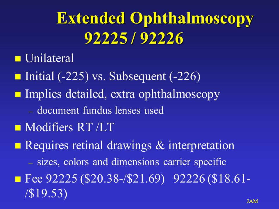 JAM Extended Ophthalmoscopy 92225 / 92226 n Unilateral n Initial (-225) vs. Subsequent (-226) n Implies detailed, extra ophthalmoscopy – document fund