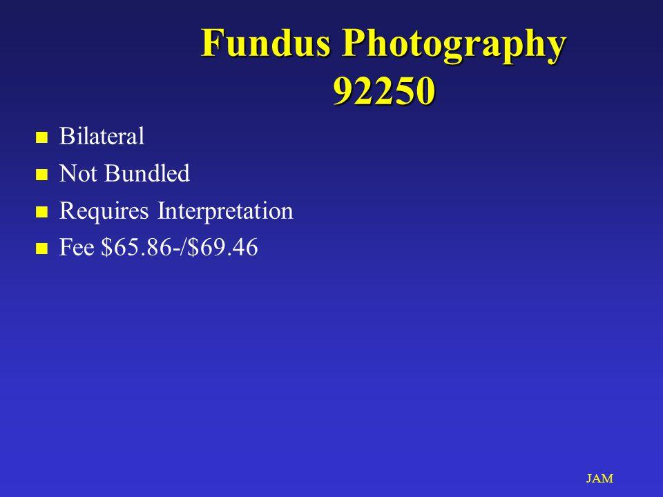 JAM Fundus Photography 92250 n Bilateral n Not Bundled n Requires Interpretation n Fee$65.86-/$69.46