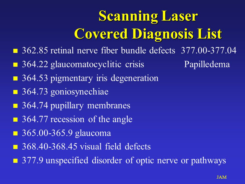 JAM Scanning Laser Covered Diagnosis List n 362.85 retinal nerve fiber bundle defects 377.00-377.04 n 364.22 glaucomatocyclitic crisisPapilledema n 364.53 pigmentary iris degeneration n 364.73 goniosynechiae n 364.74 pupillary membranes n 364.77 recession of the angle n 365.00-365.9 glaucoma n 368.40-368.45 visual field defects n 377.9 unspecified disorder of optic nerve or pathways