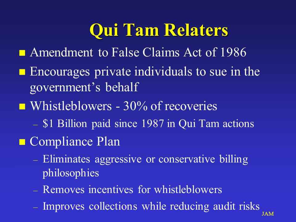 JAM Qui Tam Relaters n Amendment to False Claims Act of 1986 n Encourages private individuals to sue in the government's behalf n Whistleblowers - 30% of recoveries – $1 Billion paid since 1987 in Qui Tam actions n Compliance Plan – Eliminates aggressive or conservative billing philosophies – Removes incentives for whistleblowers – Improves collections while reducing audit risks