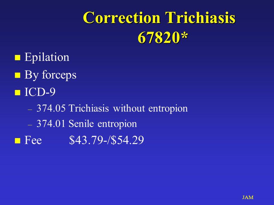 JAM Correction Trichiasis 67820* n Epilation n By forceps n ICD-9 – 374.05 Trichiasis without entropion – 374.01 Senile entropion n Fee$43.79-/$54.29