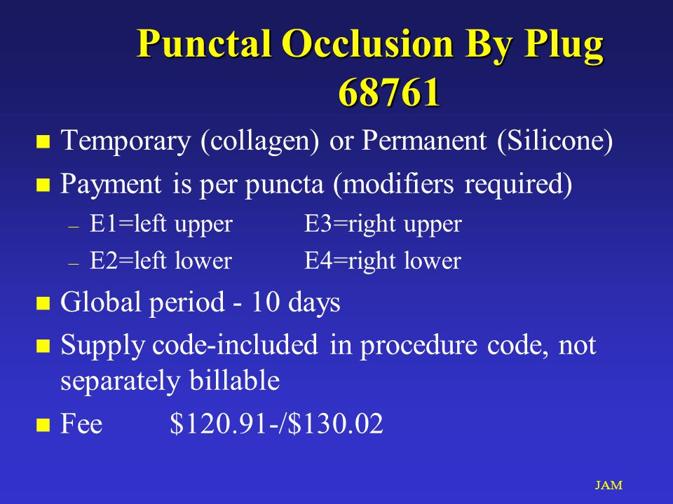JAM Punctal Occlusion By Plug 68761 n Temporary (collagen) or Permanent (Silicone) n Payment is per puncta (modifiers required) – E1=left upperE3=right upper – E2=left lowerE4=right lower n Global period - 10 days n Supply code-included in procedure code, not separately billable n Fee$120.91-/$130.02