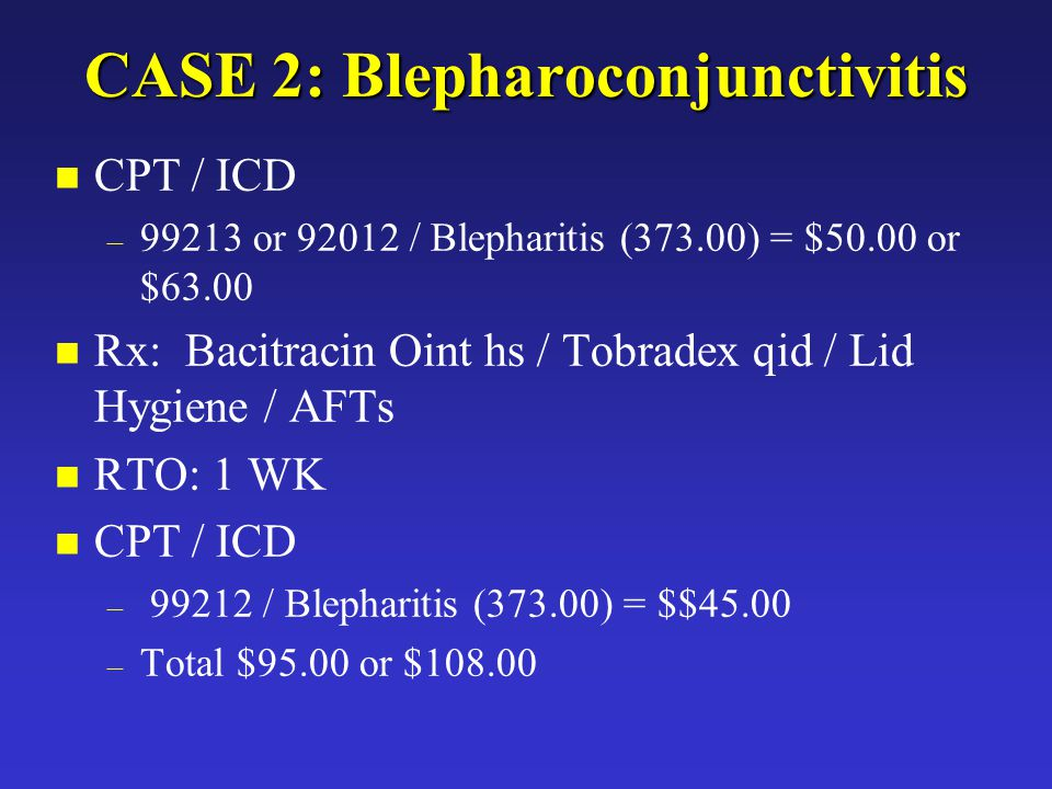 JAM CASE 2: Blepharoconjunctivitis n CPT / ICD – 99213 or 92012 / Blepharitis (373.00) = $50.00 or $63.00 n Rx: Bacitracin Oint hs / Tobradex qid / Lid Hygiene / AFTs n RTO: 1 WK n CPT / ICD – 99212 / Blepharitis (373.00) = $$45.00 – Total $95.00 or $108.00