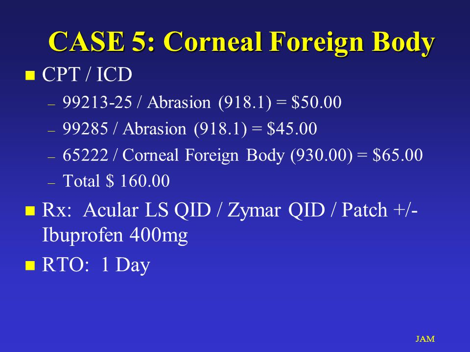 JAM CASE 5: Corneal Foreign Body n CPT / ICD – 99213-25 / Abrasion (918.1) = $50.00 – 99285 / Abrasion (918.1) = $45.00 – 65222 / Corneal Foreign Body