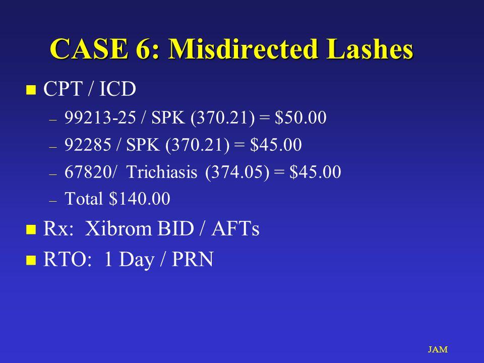 JAM CASE 6: Misdirected Lashes n CPT / ICD – 99213-25 / SPK (370.21) = $50.00 – 92285 / SPK (370.21) = $45.00 – 67820/ Trichiasis (374.05) = $45.00 – Total $140.00 n Rx: Xibrom BID / AFTs n RTO: 1 Day / PRN