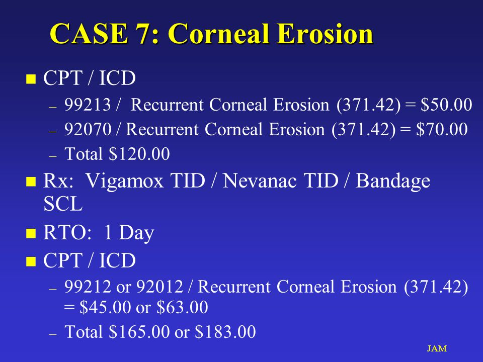JAM CASE 7: Corneal Erosion n CPT / ICD – 99213 / Recurrent Corneal Erosion (371.42) = $50.00 – 92070 / Recurrent Corneal Erosion (371.42) = $70.00 – Total $120.00 n Rx: Vigamox TID / Nevanac TID / Bandage SCL n RTO: 1 Day n CPT / ICD – 99212 or 92012 / Recurrent Corneal Erosion (371.42) = $45.00 or $63.00 – Total $165.00 or $183.00