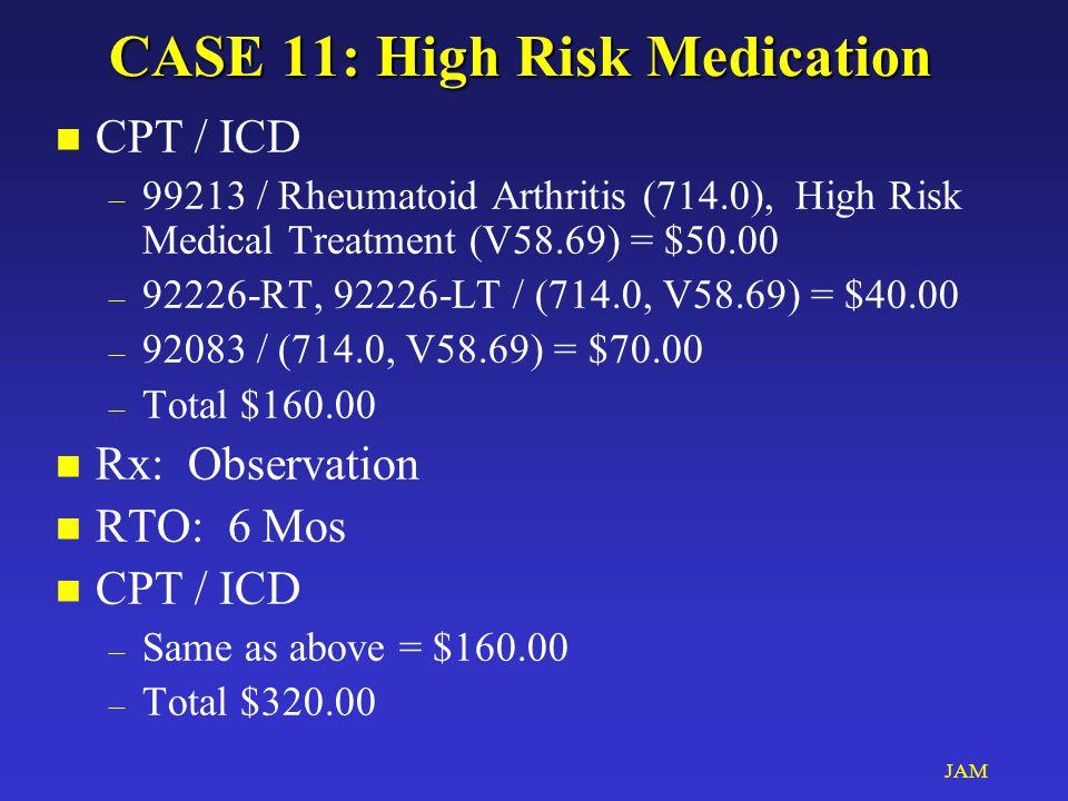 JAM CASE 11: High Risk Medication n CPT / ICD – 99213 / Rheumatoid Arthritis (714.0), High Risk Medical Treatment (V58.69) = $50.00 – 92226-RT, 92226-LT / (714.0, V58.69) = $40.00 – 92083 / (714.0, V58.69) = $70.00 – Total $160.00 n Rx: Observation n RTO: 6 Mos n CPT / ICD – Same as above = $160.00 – Total $320.00