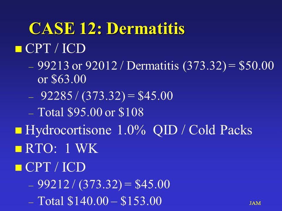 JAM CASE 12: Dermatitis n CPT / ICD – 99213 or 92012 / Dermatitis (373.32) = $50.00 or $63.00 – 92285 / (373.32) = $45.00 – Total $95.00 or $108 n Hydrocortisone 1.0% QID / Cold Packs n RTO: 1 WK n CPT / ICD – 99212 / (373.32) = $45.00 – Total $140.00 – $153.00
