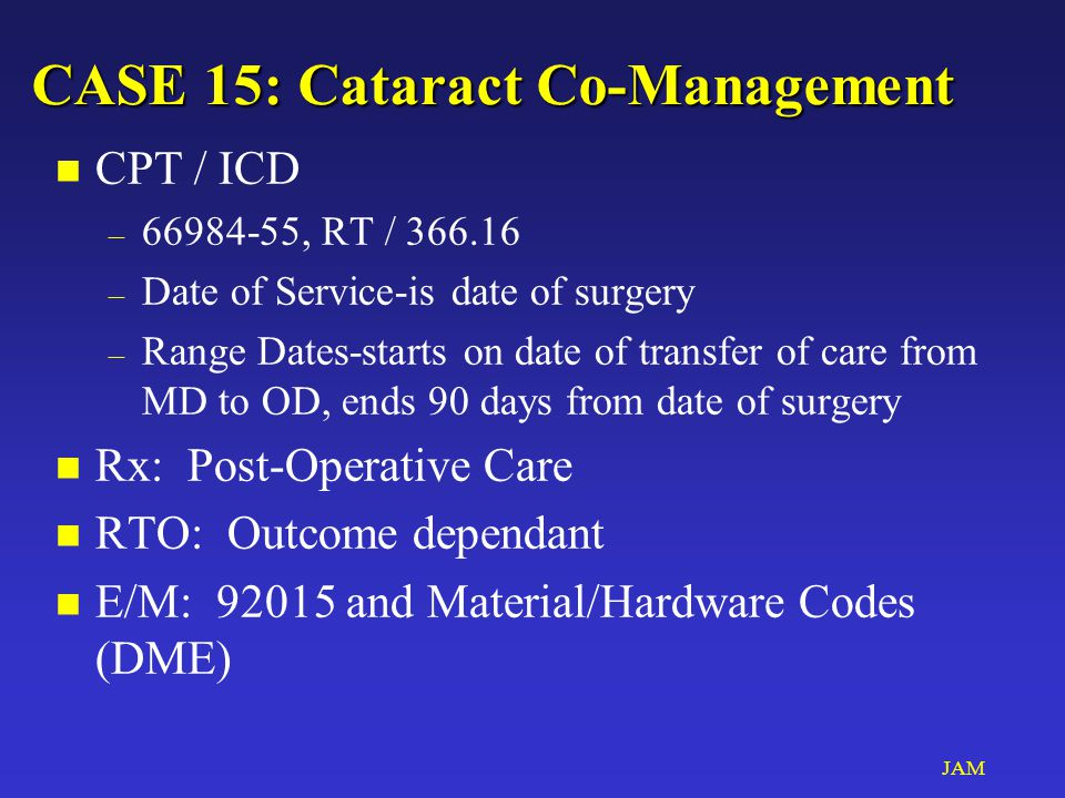 JAM CASE 15: Cataract Co-Management n CPT / ICD – 66984-55, RT / 366.16 – Date of Service-is date of surgery – Range Dates-starts on date of transfer of care from MD to OD, ends 90 days from date of surgery n Rx: Post-Operative Care n RTO: Outcome dependant n E/M: 92015 and Material/Hardware Codes (DME)