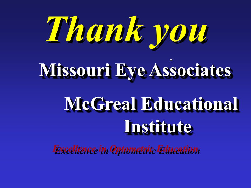 Thank you Excellence in Optometric Education Missouri Eye Associates McGreal Educational Institute Missouri Eye Associates McGreal Educational Institute
