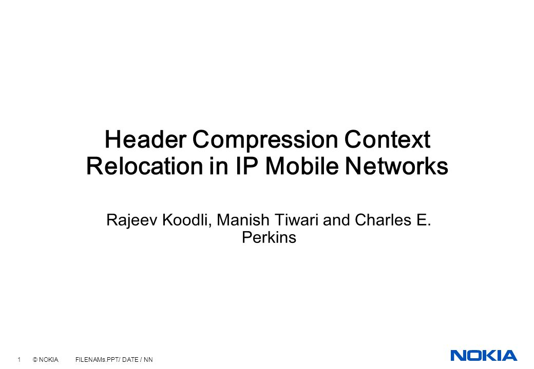 1 © NOKIA FILENAMs.PPT/ DATE / NN Header Compression Context Relocation in IP Mobile Networks Rajeev Koodli, Manish Tiwari and Charles E.